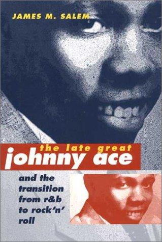 The Late Great Johnny Ace and Transition from R&B to Rock 'n' Roll (Music in American Life) by James M. Salem