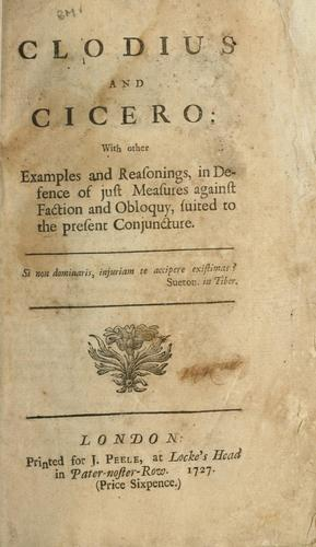 Download Clodius and Cicero: with other examples and reasonings, in defence of just measures against faction and obloquy, suited to the present conjuncture.