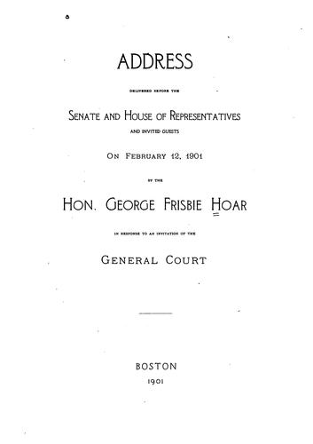 Download Address delivered before the Senate and House of Representatives and invited guests on February 12, 1901 by the Hon. George Frisbie Hoar in response to an invitation of the General Court.