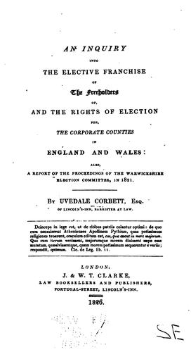 An inquiry into the elective franchise of the freeholders of, and the rights of election for the corporate counties in England and Wales …