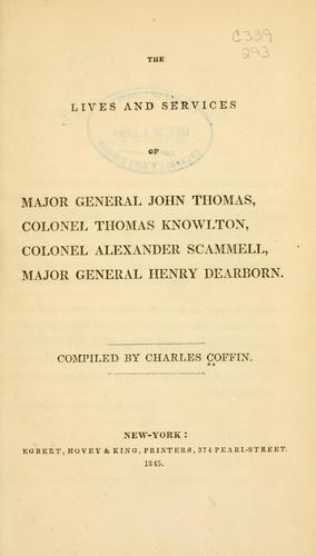 Download The lives and services of Major General John Thomas, Colonel Thomas Knowlton, Colonel Alexander Scammell, Major General Henry Dearborn.