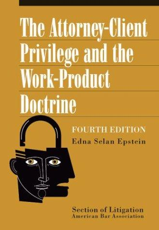 The attorney-client privilege and the work-product doctrine by Edna Selan Epstein