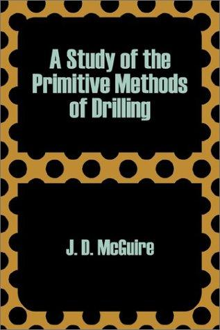 A Study of the Primitive Methods of Drilling by Joseph D. McGuire