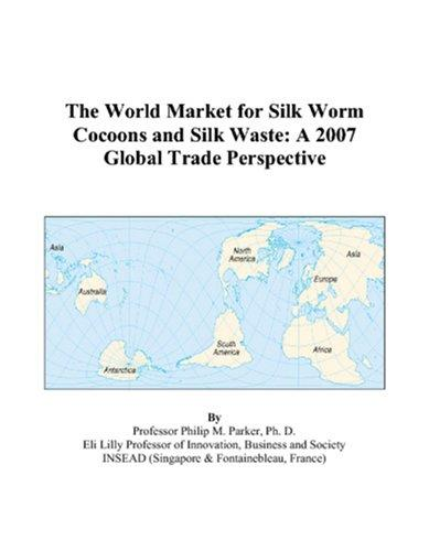 The World Market for Silk Worm Cocoons and Silk Waste by Philip M. Parker