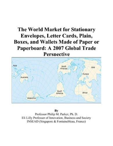 The World Market for Stationary Envelopes, Letter Cards, Plain, Boxes, and Wallets Made of Paper or Paperboard by Philip M. Parker