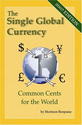 The Single Global Currency – Common Cents for the World (2007 Edition)