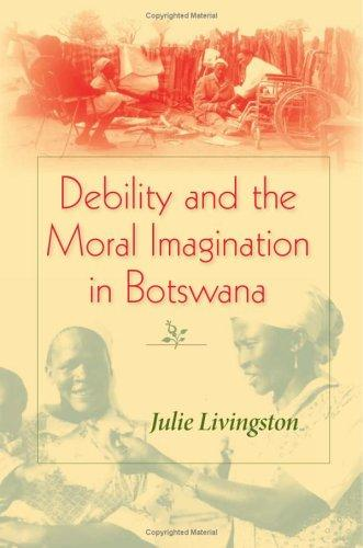 Debility And Moral Imagination in Botswana by Julie Livingston