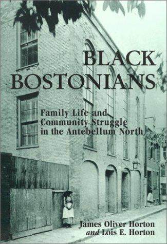 Black Bostonians: Family Life and Community Struggle in the Antebellum North, Horton, James Oliver; Horton, Lois E.