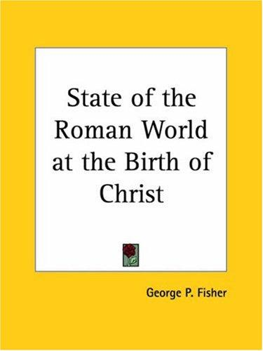 State of the Roman World at the Birth of Christ by George P. Fisher