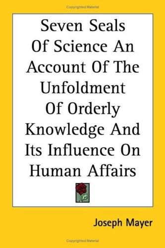 Seven Seals Of Science An Account Of The Unfoldment Of Orderly Knowledge And Its Influence On Human Affairs by Joseph Mayer