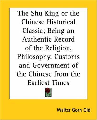 The Shu King Or The Chinese Historical Classic by Walter Gorn Old