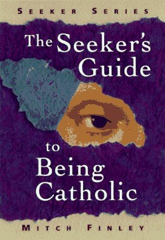 The seeker's guide to being Catholic by Mitch Finley