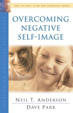 Overcoming Negative Self-Image (The Victory Over the Darkness Series) by Neil T. Anderson