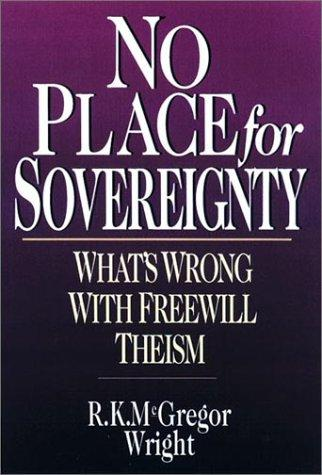 No Place for Sovereignty: What's Wrong with Freewill Theism by Wright, R. K.