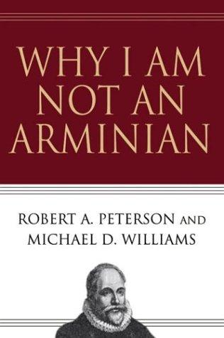 Why I am not an Arminian by Peterson, Robert A.