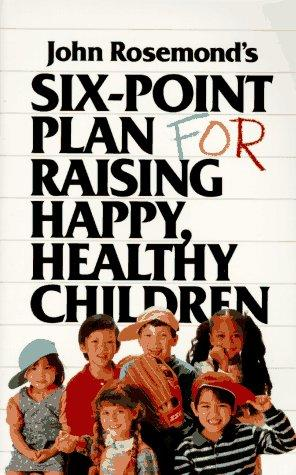 John Rosemond's six-point plan for raising happy, healthy children by John K. Rosemond