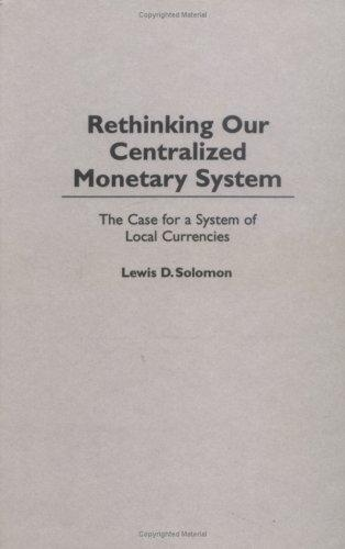 Rethinking our centralized monetary system by Lewis D. Solomon & Alan R. Palmiter