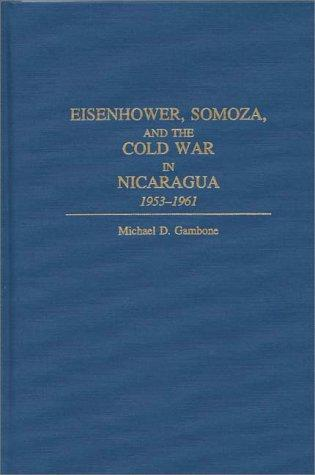 Eisenhower, Somoza, and the Cold War in Nicaragua, 1953-1961 by Michael D. Gambone