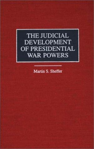 The judicial development of presidential war powers by Martin S. Sheffer