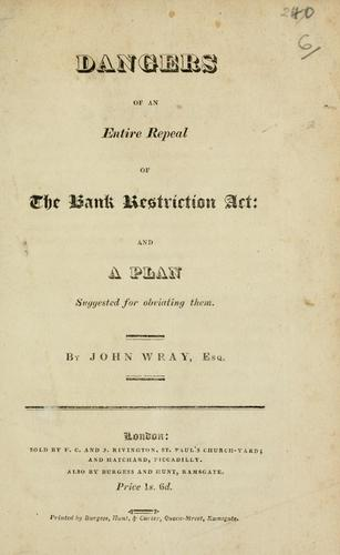 Dangers of an entire repeal of the Bank Restriction Act and a plan suggested for obviating them by John Wray