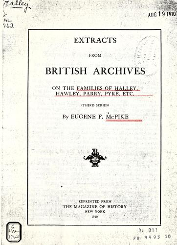 Extracts from British archives on the families of Halley, Hawley, Parry, Pyke, etc by Eugene Fairfield McPike