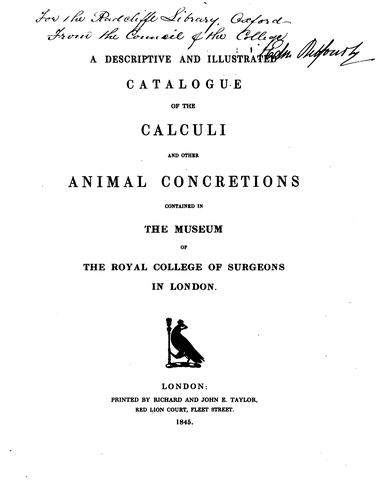 A descriptive and illustrated catalogue of the calculi and other animal concretions contained in the Museum of the Royal college of surgeons in London by Royal College of Surgeons of England. Museum