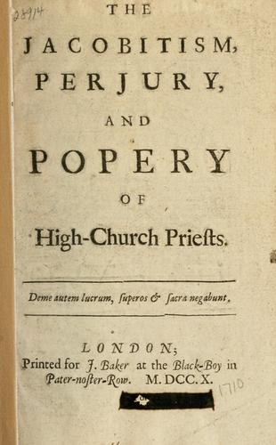 The Jacobitism, perjury and popery of high-church priests.