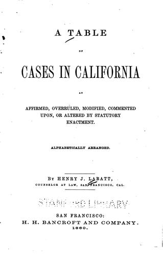 A table of cases in California as affirmed, overruled, modified, commented upon by Henry J. Labatt
