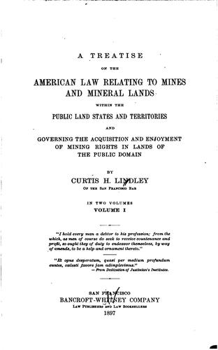 A treatise on the American law relating to mines and mineral lands within the public land states and territories and governing the acquisition and enjoyment of mining rights in lands of the public domain