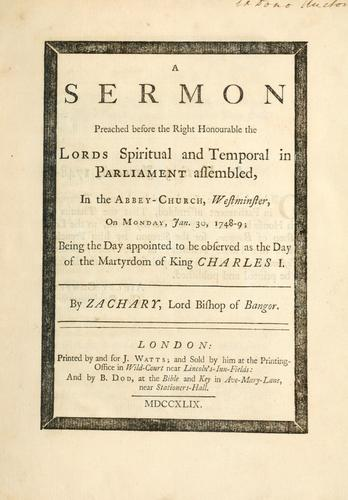 A sermon preached before the right honourable the lords spiritual and temporal in Parliament assembled in the Abbey-Church, Westminster, on Monday, Jan. 30, 1748-9; being the day appointed to be observed as the day of the martyrdom of King Charles I by Zachary Bishop of Bangor
