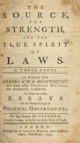 The source, the strength, and the true spirit of laws. In three parts. In which errors of M. de Montesquieu, and some other eminent writers are occasionally considered. To which are added, essays on the natural origin of political governments by Cattaneo, Giovanni conte.