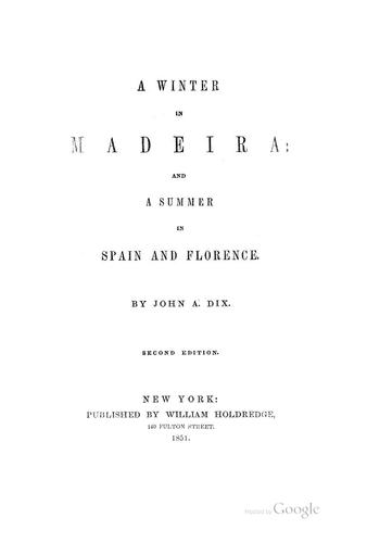 A winter in Madeira: and a summer in Spain and Florence by John A[dams] Dix