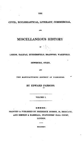The civil, ecclesiastical, literary, commercial, and miscellaneous history of Leeds, Bradford, Wakefield, Dewsbury, Otley, and the district within ten miles of Leeds by Edward Parson
