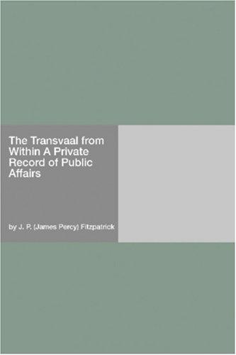 The Transvaal from Within A Private Record of Public Affairs by J. P. (James Percy) Fitzpatrick