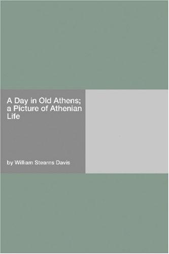A Day in Old Athens; a Picture of Athenian Life by William Stearns Davis