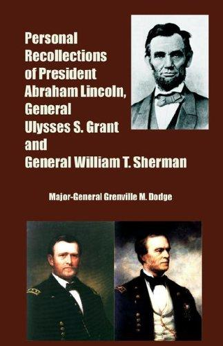 Personal Recollections of President Abraham Lincoln, General Ulysses S. Grant And General William T. Sherman by Grenville M. Dodge