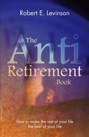 The Anti - Retirement Book by Robert E. Levinson