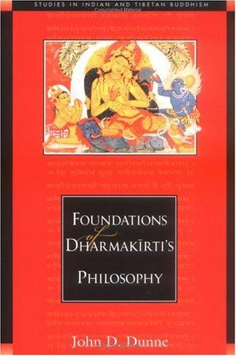 Foundations of Dharmakīrti's philosophy by John D. Dunne