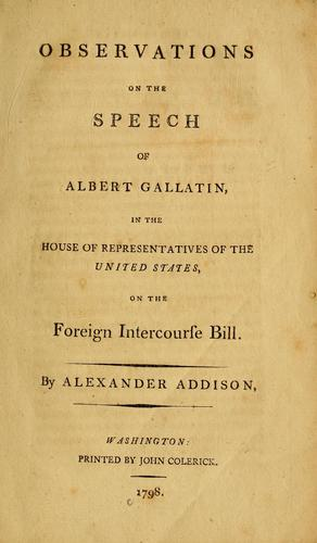 Observations on the speech of Albert Gallatin, in the House of Representatives of the United States, on the Foreign Intercourse Bill by Alexander Addison