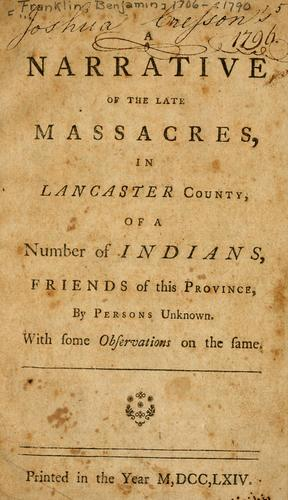 A narrative of the late massacres, in Lancaster County, of a number of Indians, friends of this province, by persons unknown : with some observations on the same. by Benjamin Franklin