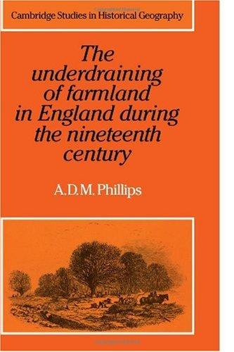 The Underdraining of Farmland in England During the Nineteenth Century (Cambridge Studies in Historical Geography) by A. D. M. Phillips
