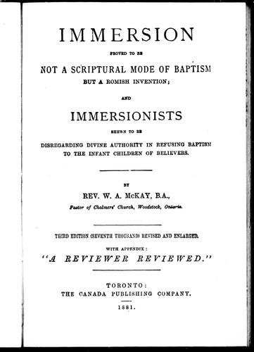 Immersion proved to be not a scriptural mode of baptism but a Romish invention, and immersionists shewn to be disregarding divine authority in refusing baptism to the infant children of believers by W. A. MacKay