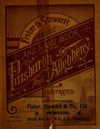 The illustrated guide and handbook of Pittsburgh and Allegheny, describing and locating the principal places of interest in and about the two cities...illustrated by maps and cuts by compiled and published by Fisher & Stewart.