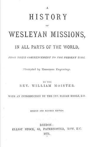 A history of Wesleyan missions, in all parts of the world, from their commencement to the present time .. by W. Moister