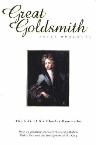 Great Goldsmith: the Life of Sir Charles Duncombe by Peter Duncombe