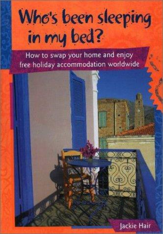 Who's Been Sleeping in My Bed? How to Swap Your Home and Enjoy Free Holiday Accommodation Worldwide by Jackie Hair