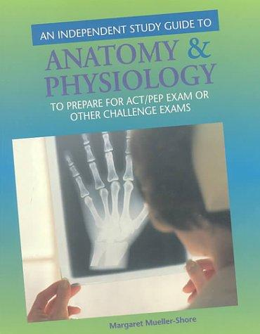 An Independent Study Guide To Anatomy and Physiology To Prepare for Act/Pep Or Other Challenge Exams by Margaret Mueller-Shore