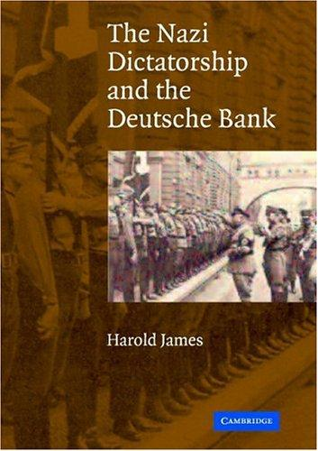 The Nazi Dictatorship and the Deutsche Bank by Harold James
