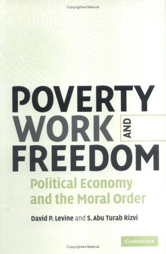 POVERTY, WORK AND FREEDOM: POLITICAL ECONOMY AND THE MORAL ORDER by DAVID P. LEVINE