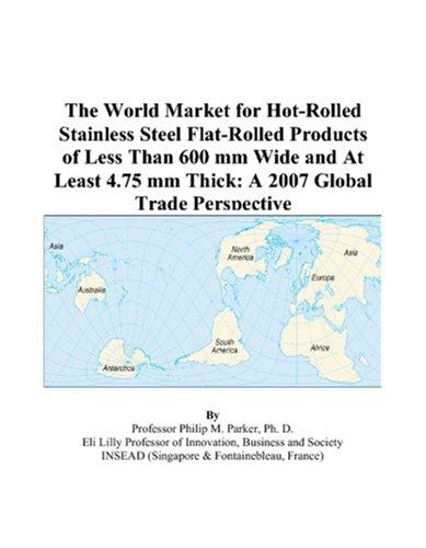 The World Market for Hot-Rolled Stainless Steel Flat-Rolled Products of Less Than 600 mm Wide and At Least 4.75 mm Thick by Philip M. Parker